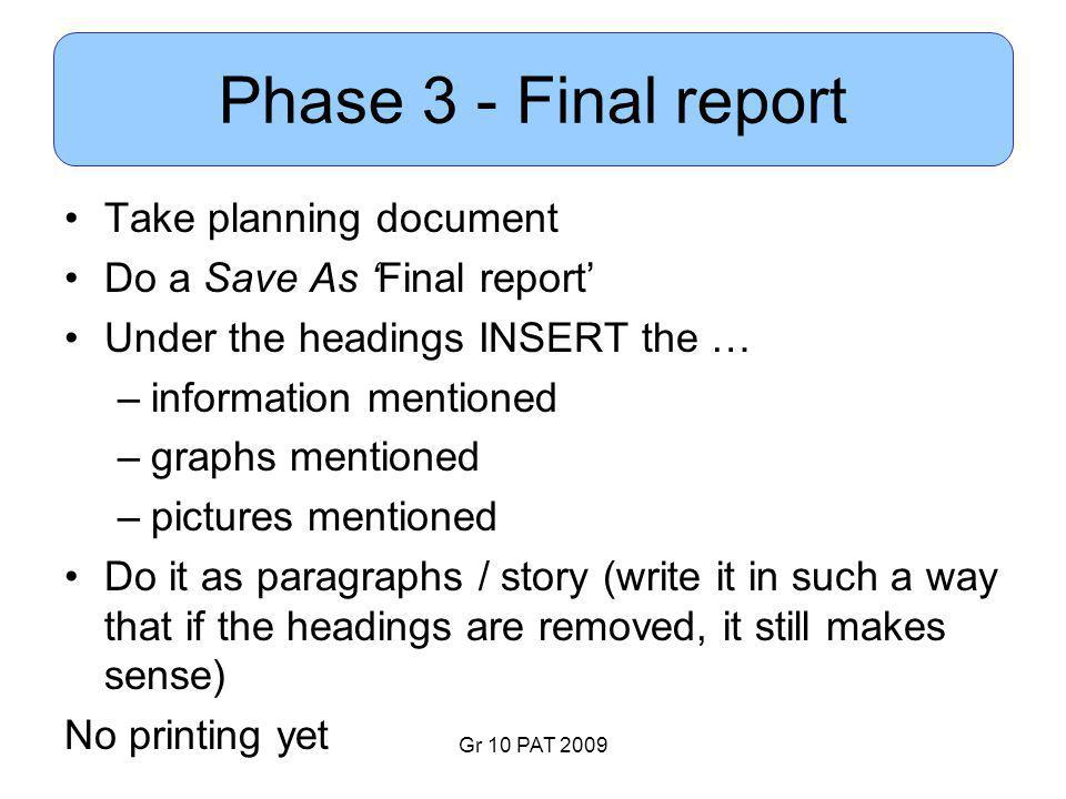 Gr 10 PAT 2009 Phase 3 - Final report Take planning document Do a Save As 'Final report' Under the headings INSERT the … –information mentioned –graphs mentioned –pictures mentioned Do it as paragraphs / story (write it in such a way that if the headings are removed, it still makes sense) No printing yet