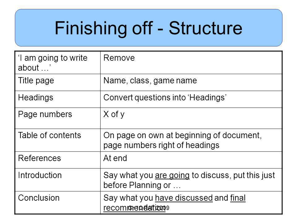 Gr 10 PAT 2009 Finishing off - Structure 'I am going to write about …' Remove Title pageName, class, game name HeadingsConvert questions into 'Headings' Page numbersX of y Table of contentsOn page on own at beginning of document, page numbers right of headings ReferencesAt end IntroductionSay what you are going to discuss, put this just before Planning or … ConclusionSay what you have discussed and final recommendation