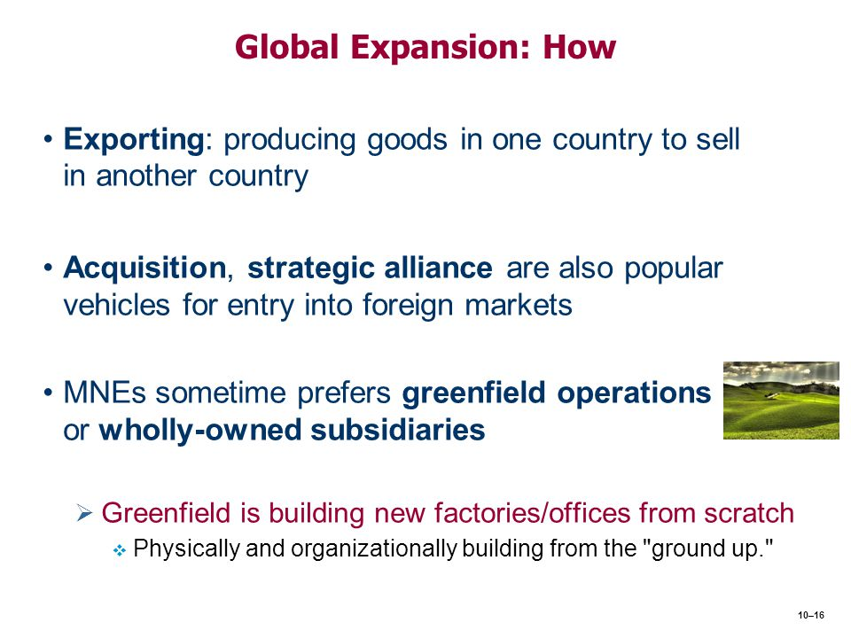 Global Expansion: How Exporting: producing goods in one country to sell in another country Acquisition, strategic alliance are also popular vehicles f