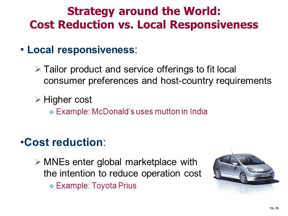 Strategy around the World: Cost Reduction vs. Local Responsiveness Local responsiveness :   Tailor product and service offerings to fit local consum