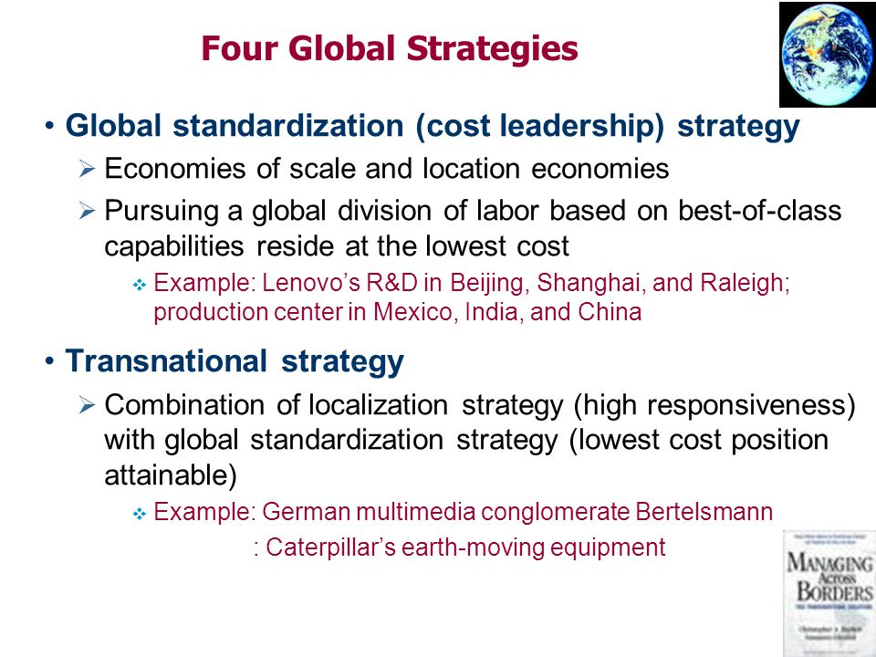 Four Global Strategies Global standardization (cost leadership) strategy   Economies of scale and location economies   Pursuing a global division