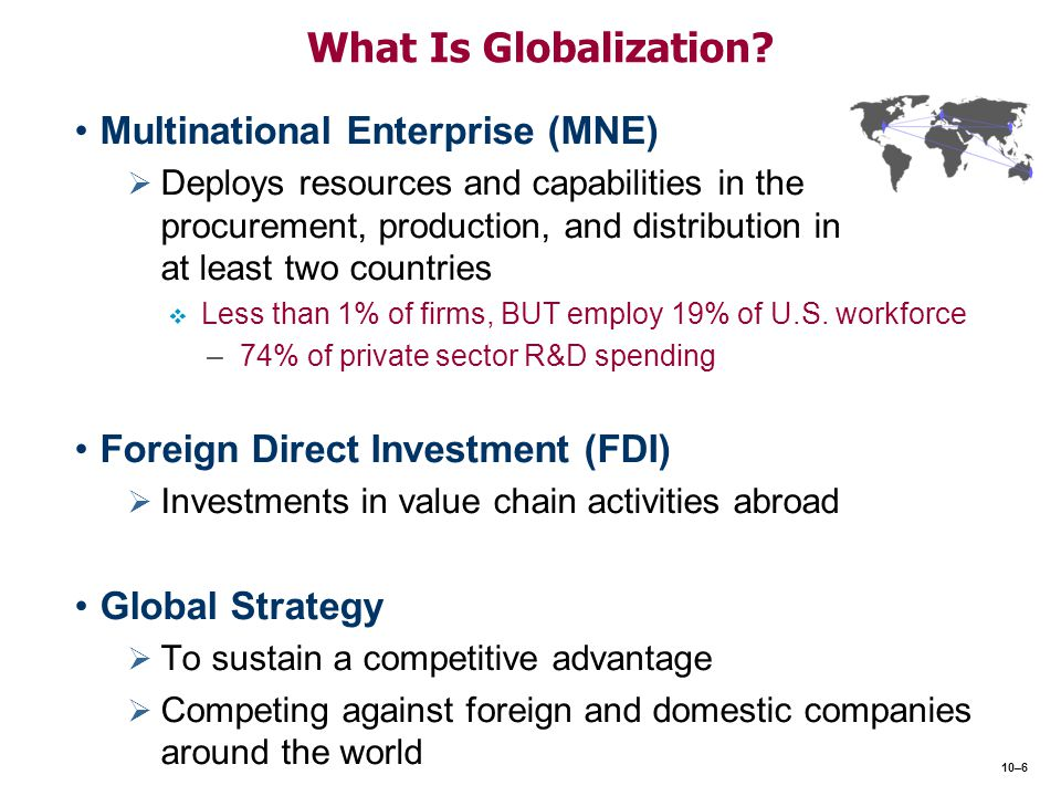 What Is Globalization? Multinational Enterprise (MNE)   Deploys resources and capabilities in the procurement, production, and distribution in at le