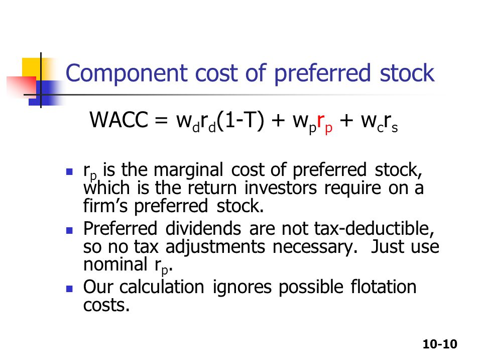 10-10 Component cost of preferred stock WACC = w d r d (1-T) + w p r p + w c r s r p is the marginal cost of preferred stock, which is the return investors require on a firm's preferred stock.