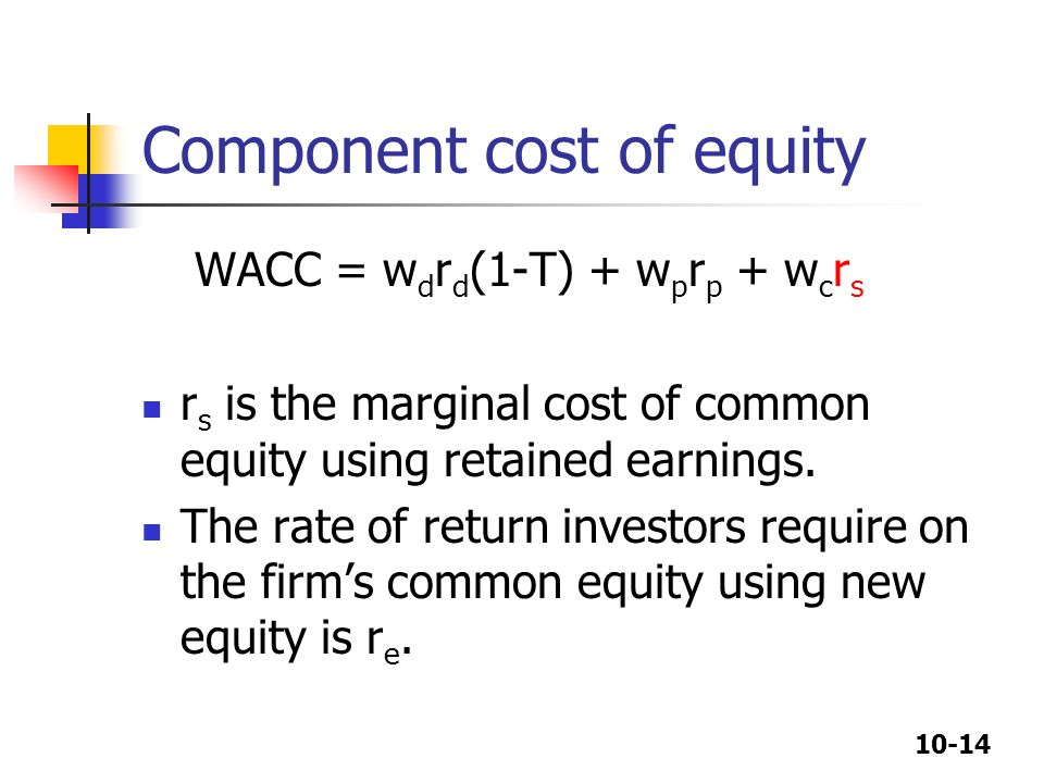 10-14 Component cost of equity WACC = w d r d (1-T) + w p r p + w c r s r s is the marginal cost of common equity using retained earnings.