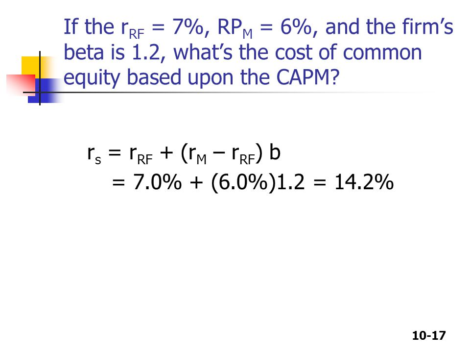 10-17 If the r RF = 7%, RP M = 6%, and the firm's beta is 1.2, what's the cost of common equity based upon the CAPM.