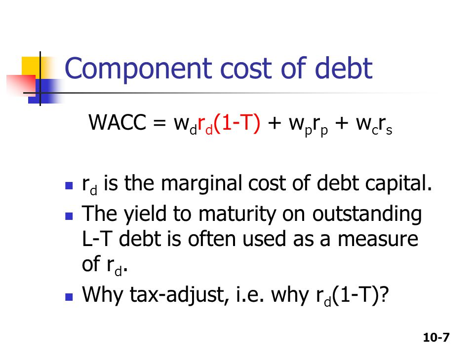 10-7 Component cost of debt WACC = w d r d (1-T) + w p r p + w c r s r d is the marginal cost of debt capital.