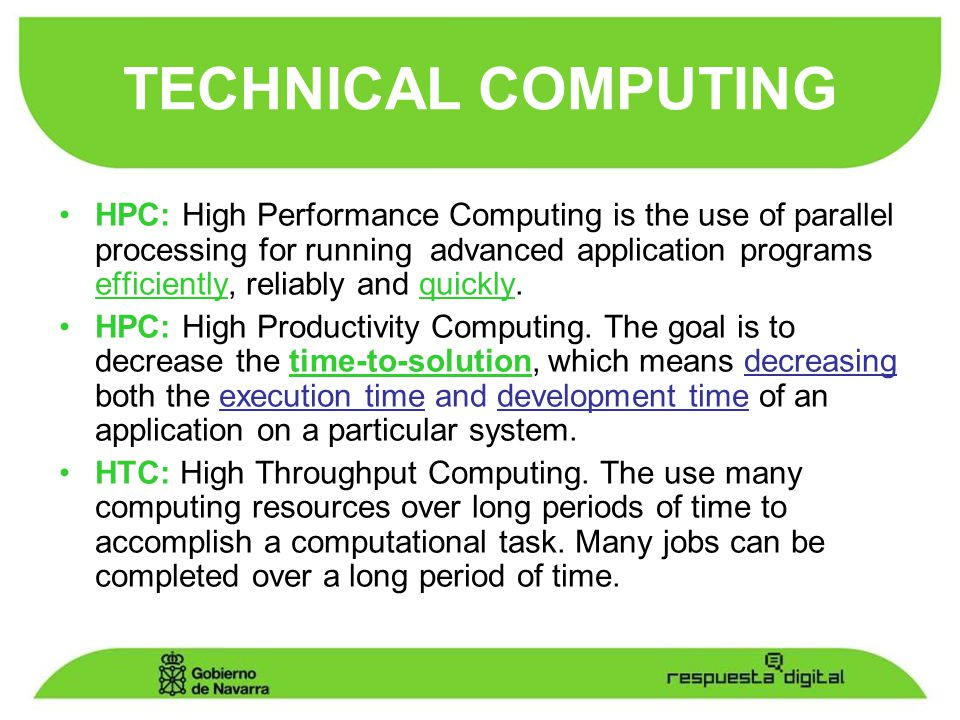 HPC: High Performance Computing is the use of parallel processing for running advanced application programs efficiently, reliably and quickly.