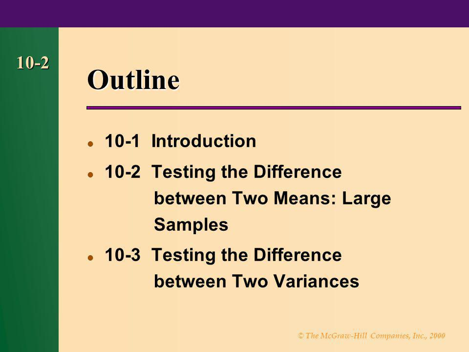 © The McGraw-Hill Companies, Inc., 2000 10-2 Outline 10-1 Introduction 10-2 Testing the Difference between Two Means: Large Samples 10-3 Testing the D