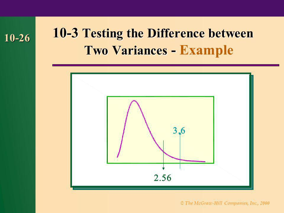 © The McGraw-Hill Companies, Inc., 2000 10-26 10-3 Testing the Difference between Two Variances - 10-3 Testing the Difference between Two Variances -