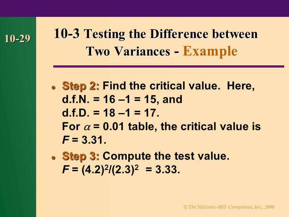 © The McGraw-Hill Companies, Inc., 2000 10-29 Step 2: Step 2: Find the critical value. Here, d.f.N. = 16 –1 = 15, and d.f.D. = 18 –1 = 17. For  = 0.0