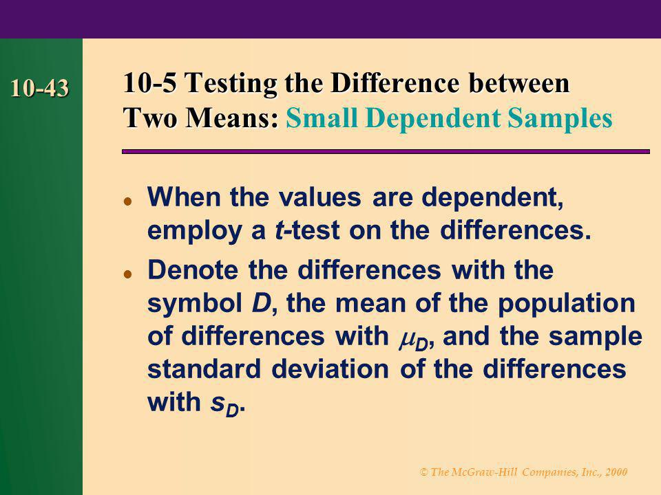 © The McGraw-Hill Companies, Inc., 2000 10-43 When the values are dependent, employ a t-test on the differences. Denote the differences with the symbo