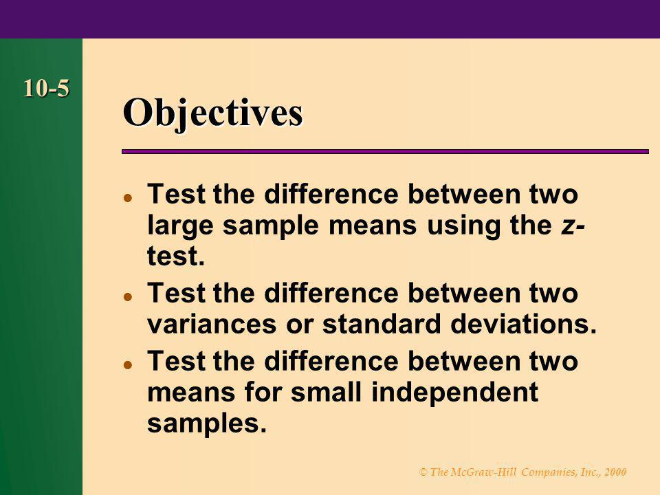 © The McGraw-Hill Companies, Inc., 2000 10-5 Objectives Test the difference between two large sample means using the z- test. Test the difference betw