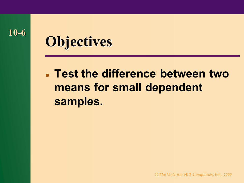© The McGraw-Hill Companies, Inc., 2000 10-6 Objectives Test the difference between two means for small dependent samples.