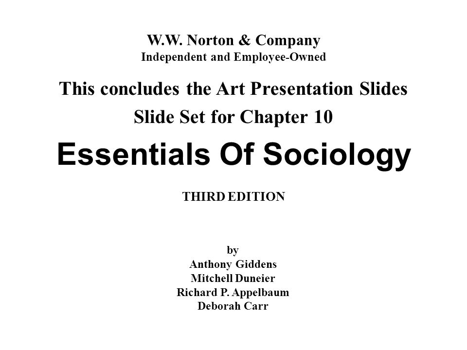 W.W. Norton & Company Independent and Employee-Owned Essentials Of Sociology THIRD EDITION This concludes the Art Presentation Slides Slide Set for Ch