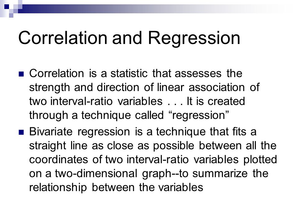 Correlation and Regression Correlation is a statistic that assesses the strength and direction of linear association of two interval-ratio variables..