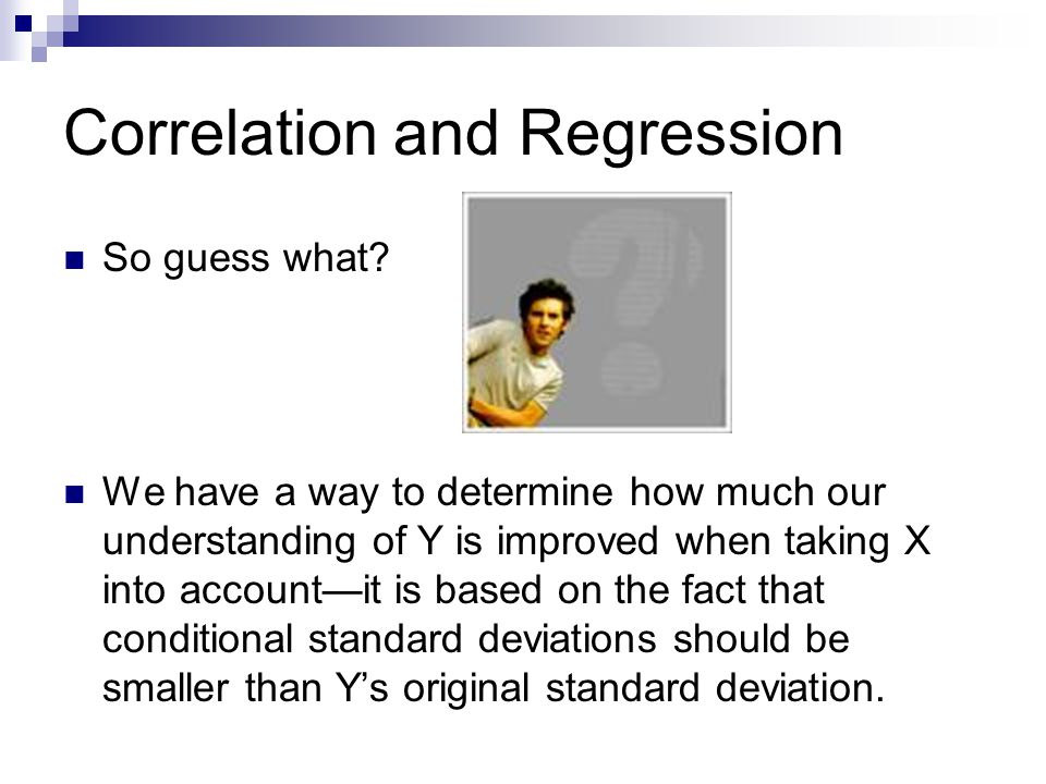 Correlation and Regression Proportional Reduction in Error  Let's call the variation around the mean in Y Error 1.  Let's call the variation around the line when X is considered Error 2.  But rather than going all the way to standard deviation to determine error, let's just stop at the basic measure, Sum of Squared Deviations.