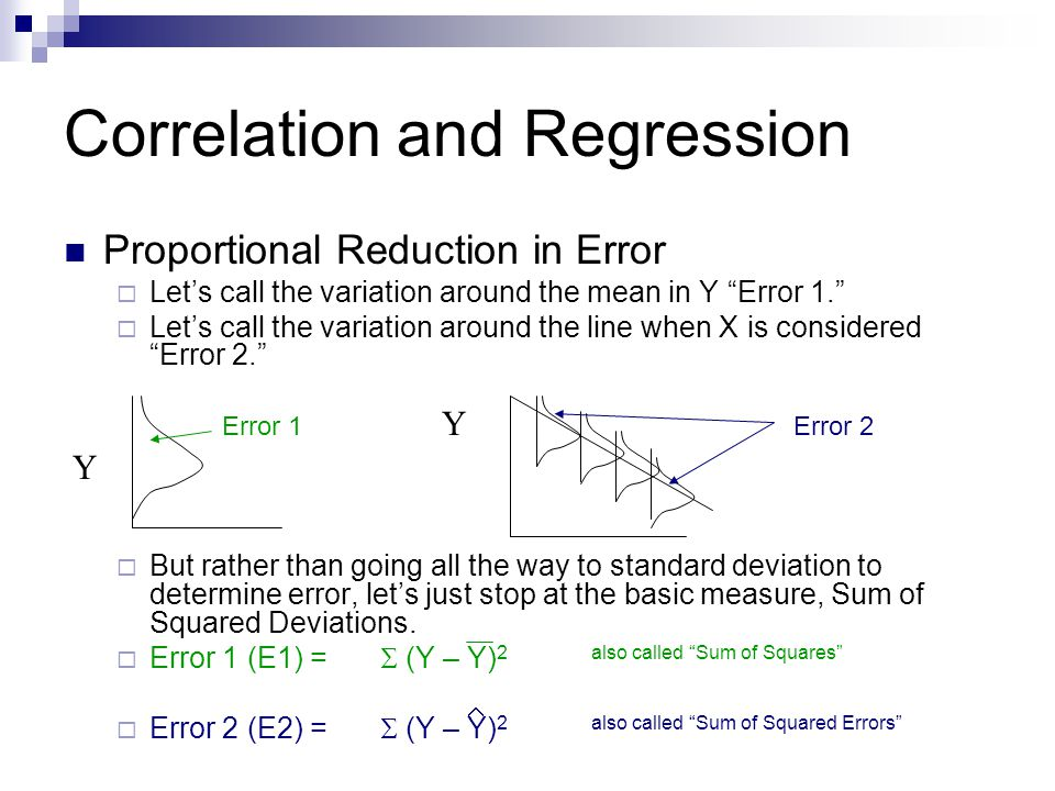 Correlation and Regression Proportional Reduction in Error  To determine how much taking X into consideration reduces the variation in Y (at each level of X) we can use a simple formula: E1 – E2Which tells us the proportion or E1percentage of original error that is Explained by X.