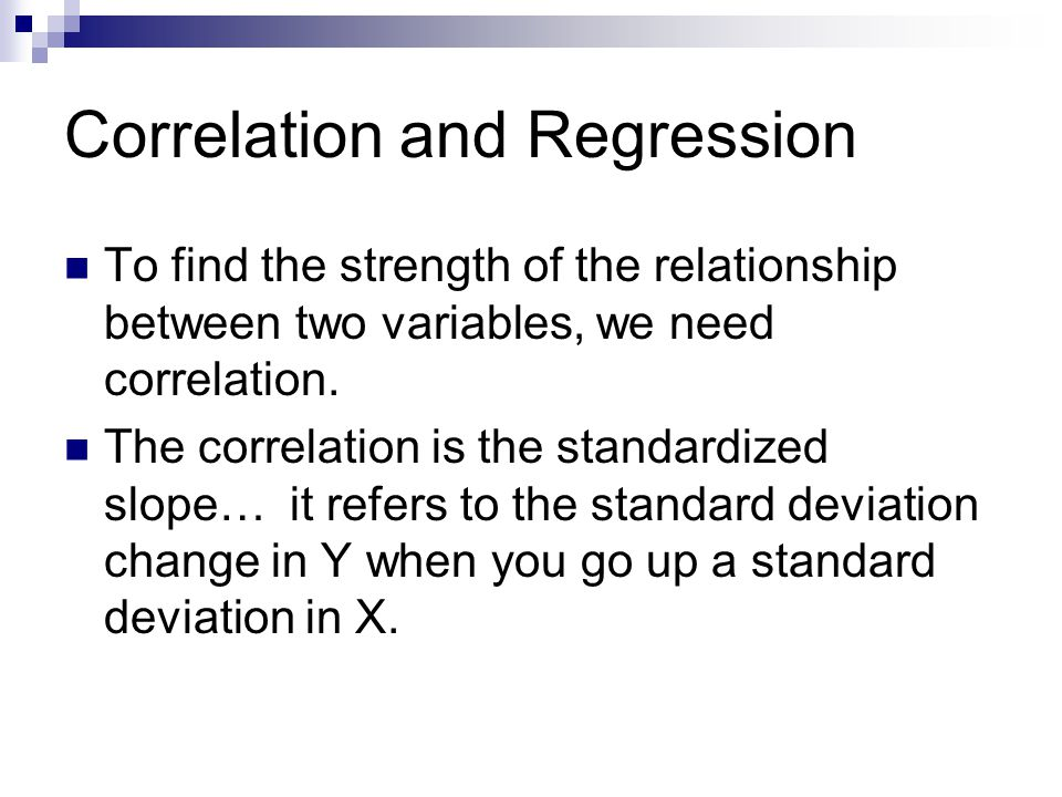 Correlation and Regression To find the strength of the relationship between two variables, we need correlation. The correlation is the standardized sl