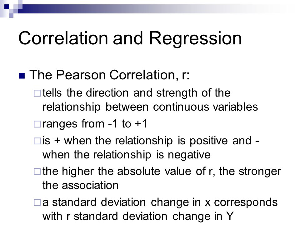 Correlation and Regression The Pearson Correlation, r:  tells the direction and strength of the relationship between continuous variables  ranges fr