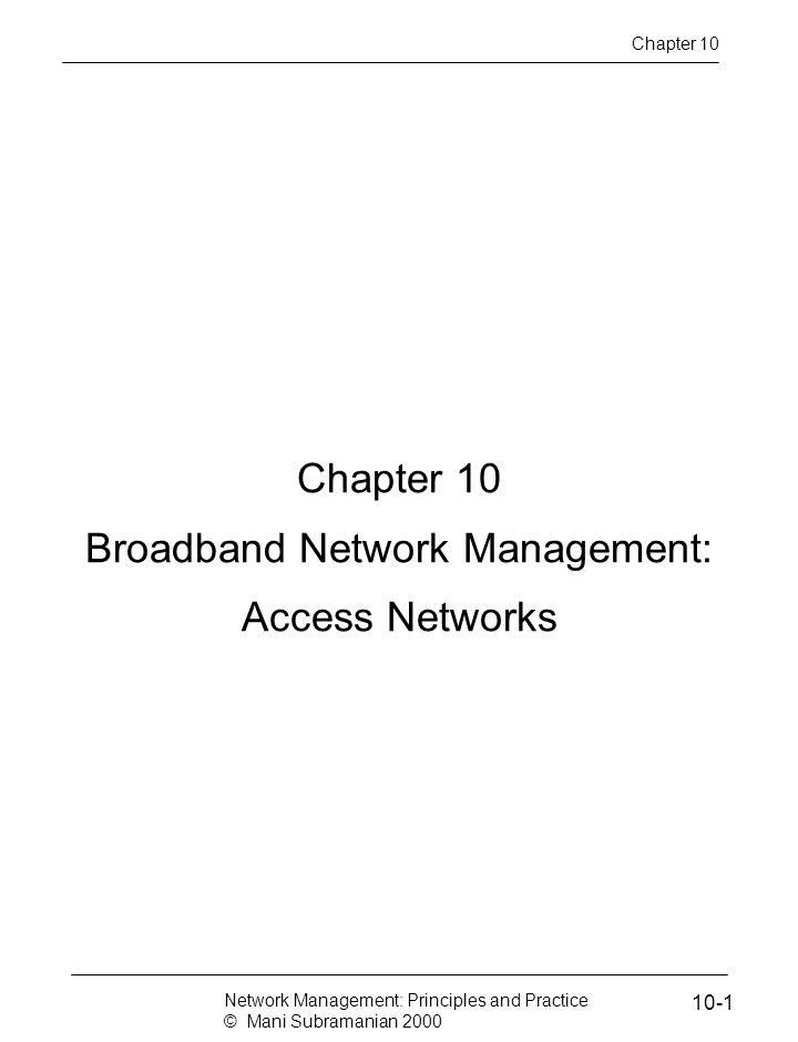 Chapter 10 Broadband Network Management: Access Networks Chapter 10 Network Management: Principles and Practice © Mani Subramanian 2000 10-1