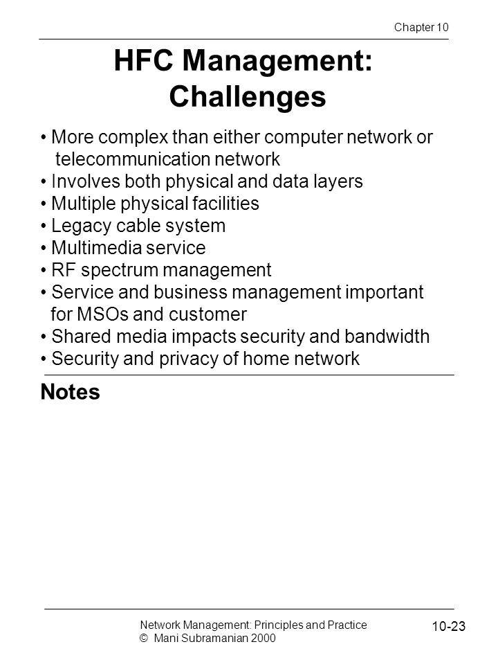 Notes HFC Management: Challenges More complex than either computer network or telecommunication network Involves both physical and data layers Multiple physical facilities Legacy cable system Multimedia service RF spectrum management Service and business management important for MSOs and customer Shared media impacts security and bandwidth Security and privacy of home network Network Management: Principles and Practice © Mani Subramanian 2000 10-23 Chapter 10