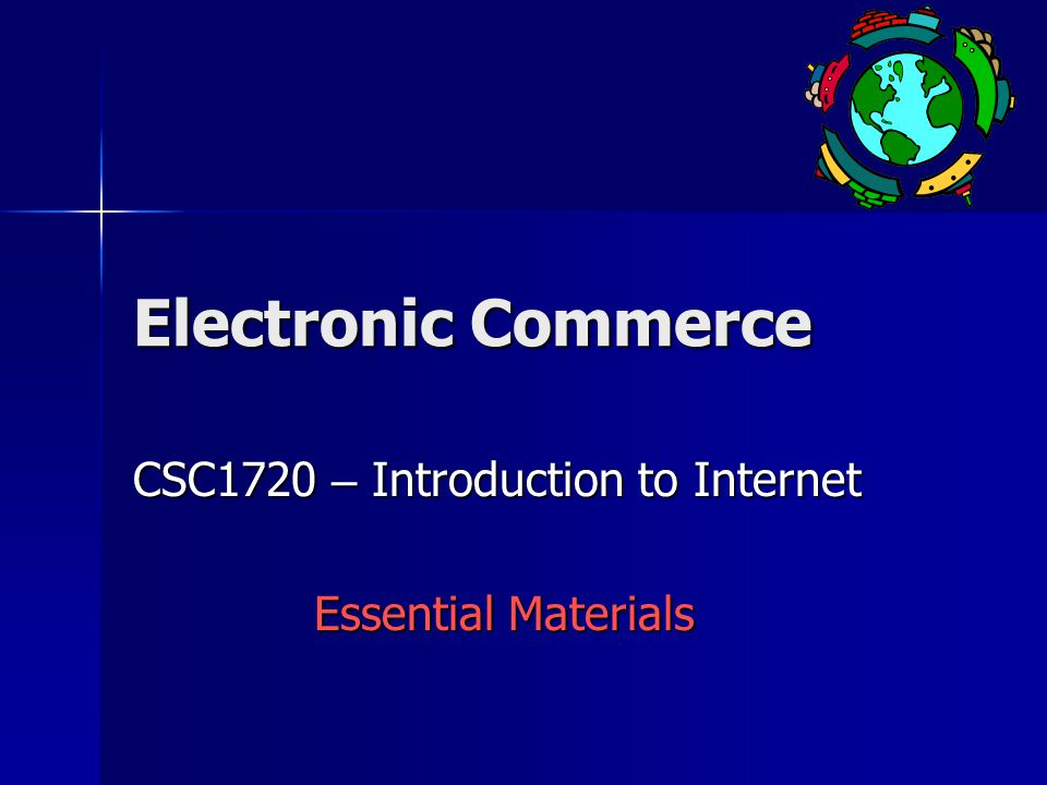 Electronic Commerce CSC1720 – Introduction to Internet Essential Materials