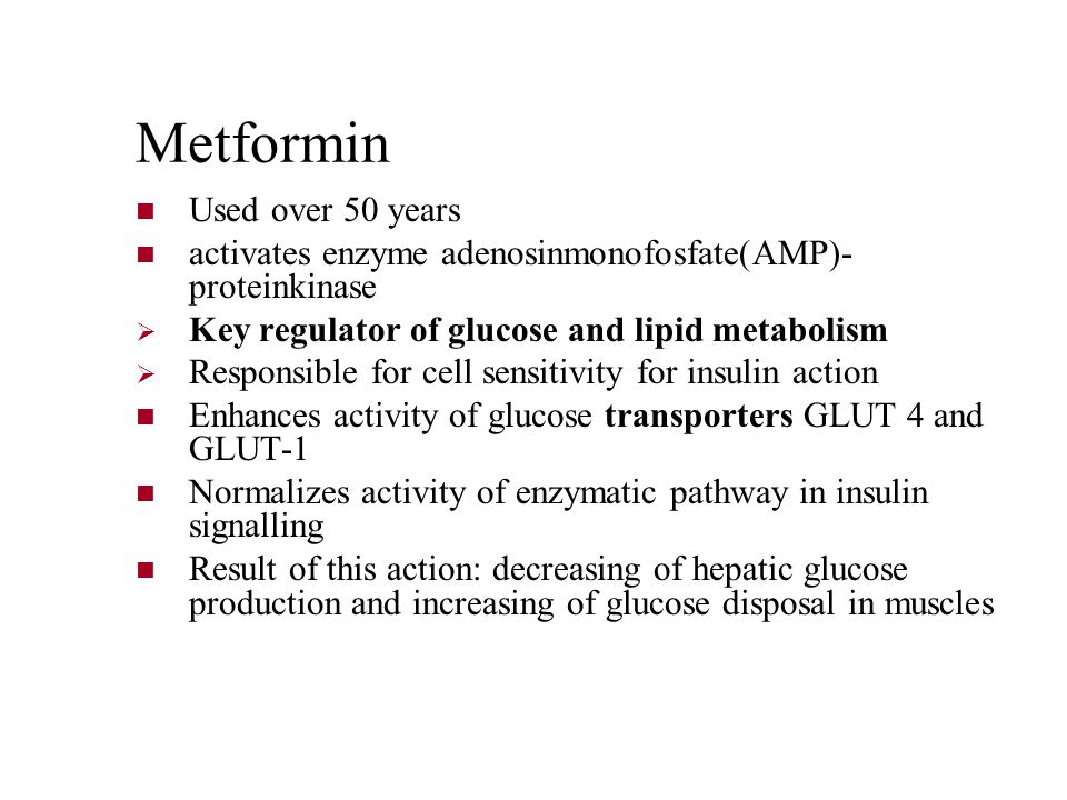Metformin Used over 50 years activates enzyme adenosinmonofosfate(AMP)- proteinkinase  Key regulator of glucose and lipid metabolism  Responsible for cell sensitivity for insulin action Enhances activity of glucose transporters GLUT 4 and GLUT-1 Normalizes activity of enzymatic pathway in insulin signalling Result of this action: decreasing of hepatic glucose production and increasing of glucose disposal in muscles