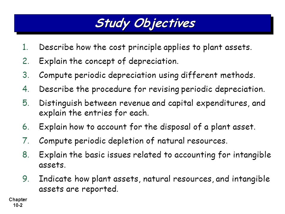 Chapter 10-3 Plant Assets Determining the cost of plant assets Depreciation Expenditures during useful life Plant asset disposals Natural Resources Intangible Assets Statement Presentation and Analysis PresentationAnalysis Accounting for intangibles Research and development costs Plant Assets, Natural Resources, and Intangible Assets Depletion