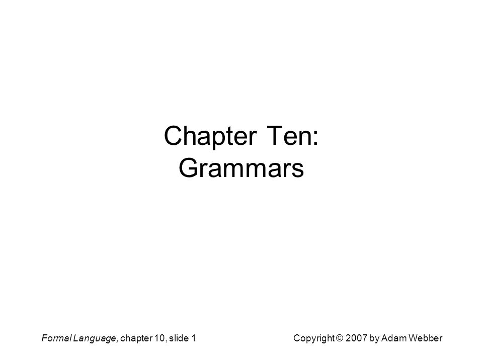 Formal Language, chapter 10, slide 1Copyright © 2007 by Adam Webber Chapter Ten: Grammars