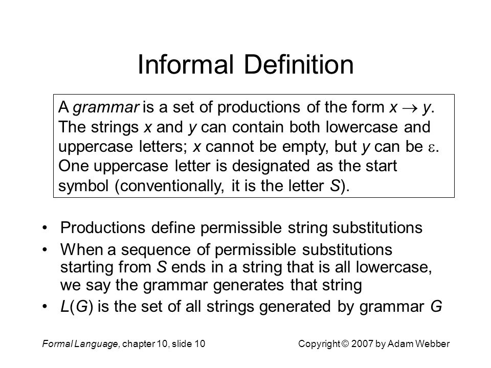 Formal Language, chapter 10, slide 10Copyright © 2007 by Adam Webber Informal Definition Productions define permissible string substitutions When a sequence of permissible substitutions starting from S ends in a string that is all lowercase, we say the grammar generates that string L(G) is the set of all strings generated by grammar G A grammar is a set of productions of the form x  y.