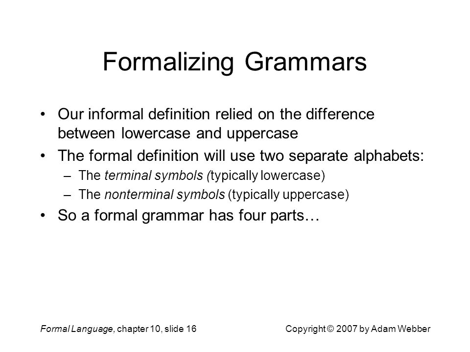 Formal Language, chapter 10, slide 16Copyright © 2007 by Adam Webber Formalizing Grammars Our informal definition relied on the difference between lowercase and uppercase The formal definition will use two separate alphabets: –The terminal symbols (typically lowercase) –The nonterminal symbols (typically uppercase) So a formal grammar has four parts…