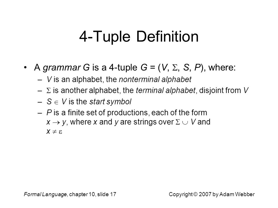 Formal Language, chapter 10, slide 17Copyright © 2007 by Adam Webber 4-Tuple Definition A grammar G is a 4-tuple G = (V, , S, P), where: –V is an alphabet, the nonterminal alphabet –  is another alphabet, the terminal alphabet, disjoint from V –S  V is the start symbol –P is a finite set of productions, each of the form x  y, where x and y are strings over   V and x  
