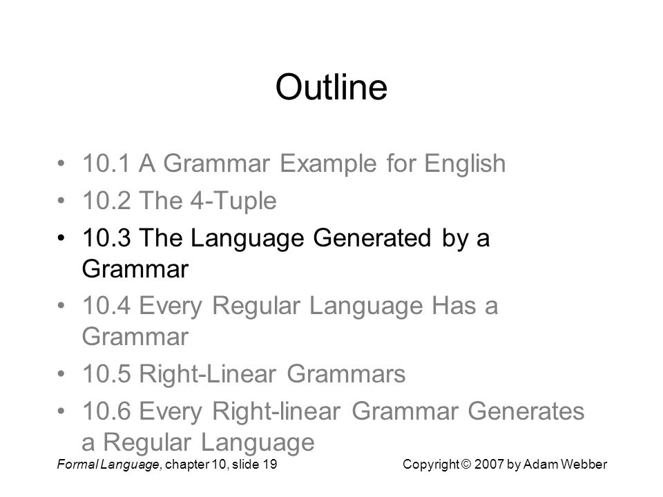 Formal Language, chapter 10, slide 19Copyright © 2007 by Adam Webber Outline 10.1 A Grammar Example for English 10.2 The 4-Tuple 10.3 The Language Generated by a Grammar 10.4 Every Regular Language Has a Grammar 10.5 Right-Linear Grammars 10.6 Every Right-linear Grammar Generates a Regular Language
