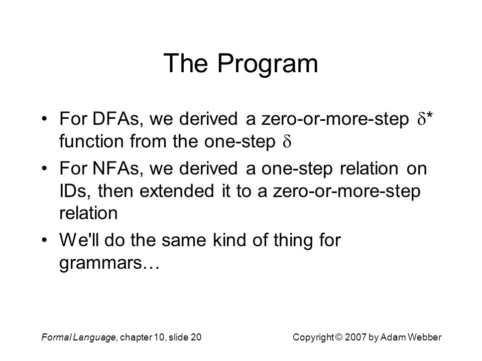 Formal Language, chapter 10, slide 20Copyright © 2007 by Adam Webber The Program For DFAs, we derived a zero-or-more-step  * function from the one-step  For NFAs, we derived a one-step relation on IDs, then extended it to a zero-or-more-step relation We ll do the same kind of thing for grammars…