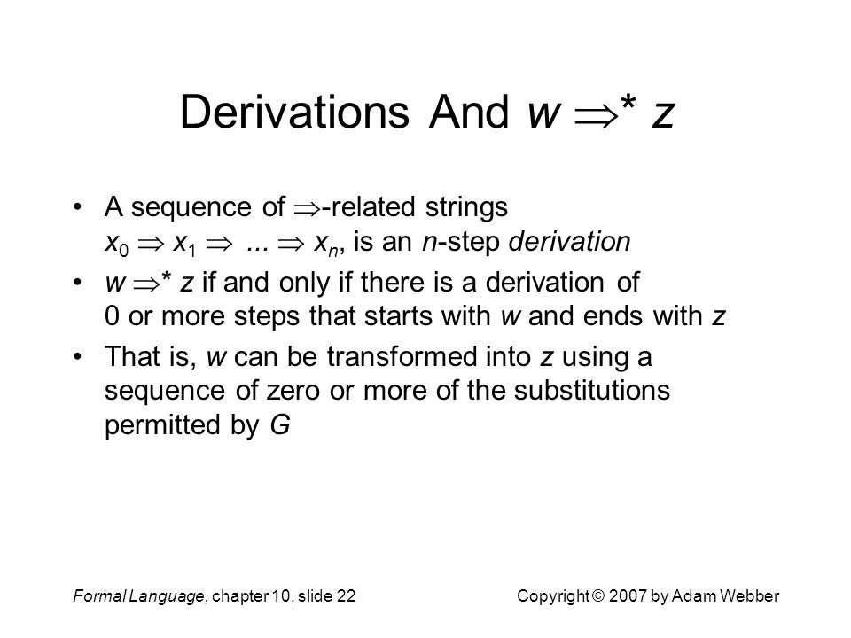 Formal Language, chapter 10, slide 22Copyright © 2007 by Adam Webber Derivations And w  * z A sequence of  -related strings x 0  x 1 ...