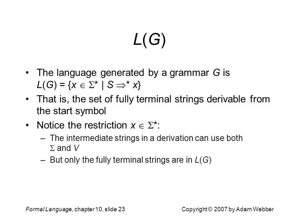Formal Language, chapter 10, slide 23Copyright © 2007 by Adam Webber L(G)L(G) The language generated by a grammar G is L(G) = {x   * | S  * x} That is, the set of fully terminal strings derivable from the start symbol Notice the restriction x   *: –The intermediate strings in a derivation can use both  and V –But only the fully terminal strings are in L(G)