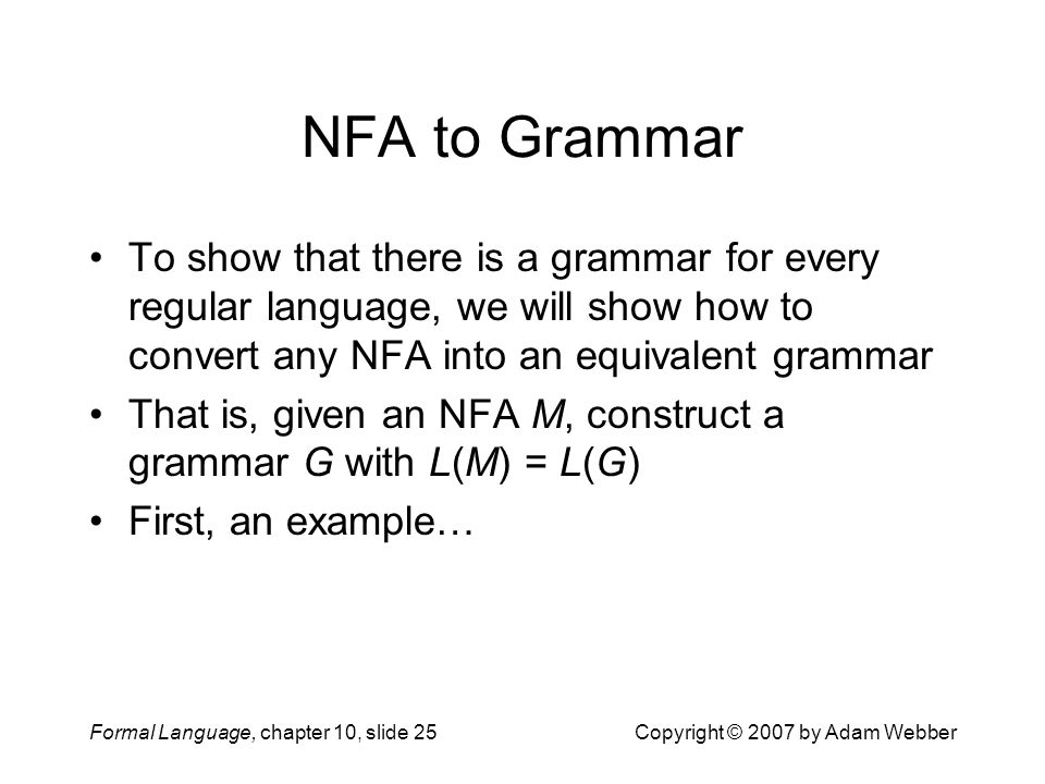 Formal Language, chapter 10, slide 25Copyright © 2007 by Adam Webber NFA to Grammar To show that there is a grammar for every regular language, we will show how to convert any NFA into an equivalent grammar That is, given an NFA M, construct a grammar G with L(M) = L(G) First, an example…