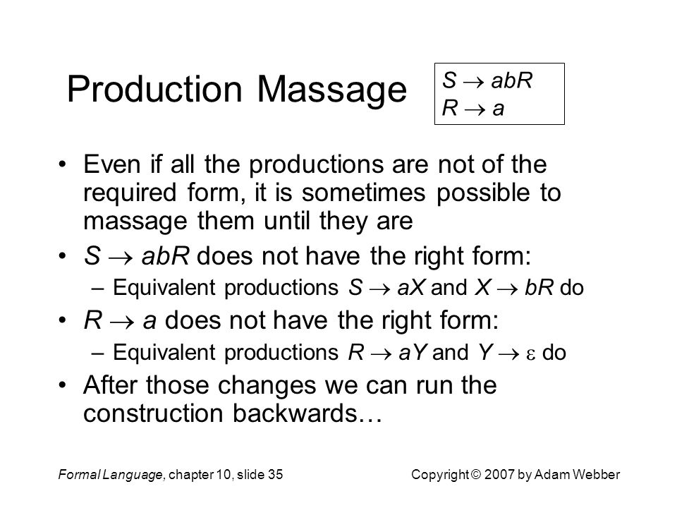 Formal Language, chapter 10, slide 35Copyright © 2007 by Adam Webber Production Massage Even if all the productions are not of the required form, it is sometimes possible to massage them until they are S  abR does not have the right form: –Equivalent productions S  aX and X  bR do R  a does not have the right form: –Equivalent productions R  aY and Y   do After those changes we can run the construction backwards… S  abR R  a