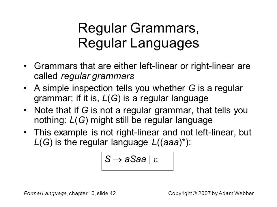 Formal Language, chapter 10, slide 42Copyright © 2007 by Adam Webber Regular Grammars, Regular Languages Grammars that are either left-linear or right-linear are called regular grammars A simple inspection tells you whether G is a regular grammar; if it is, L(G) is a regular language Note that if G is not a regular grammar, that tells you nothing: L(G) might still be regular language This example is not right-linear and not left-linear, but L(G) is the regular language L((aaa)*): S  aSaa | 