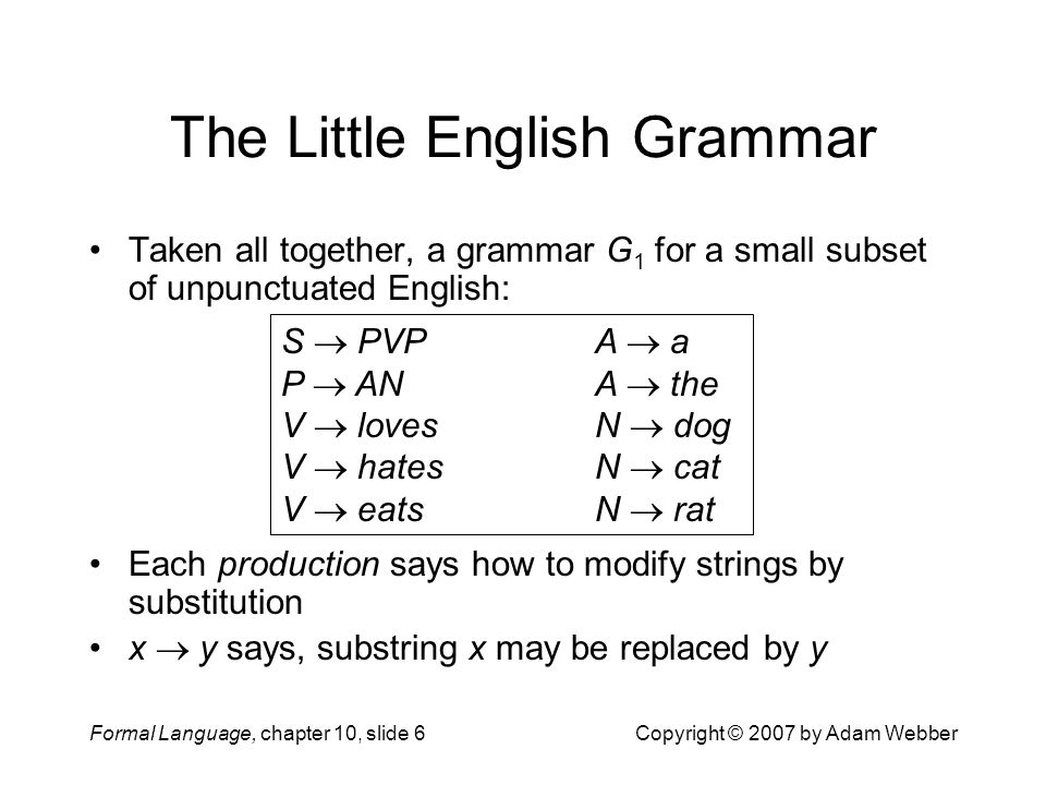 Formal Language, chapter 10, slide 6Copyright © 2007 by Adam Webber The Little English Grammar Taken all together, a grammar G 1 for a small subset of unpunctuated English: Each production says how to modify strings by substitution x  y says, substring x may be replaced by y S  PVP A  a P  AN A  the V  lovesN  dog V  hatesN  cat V  eatsN  rat