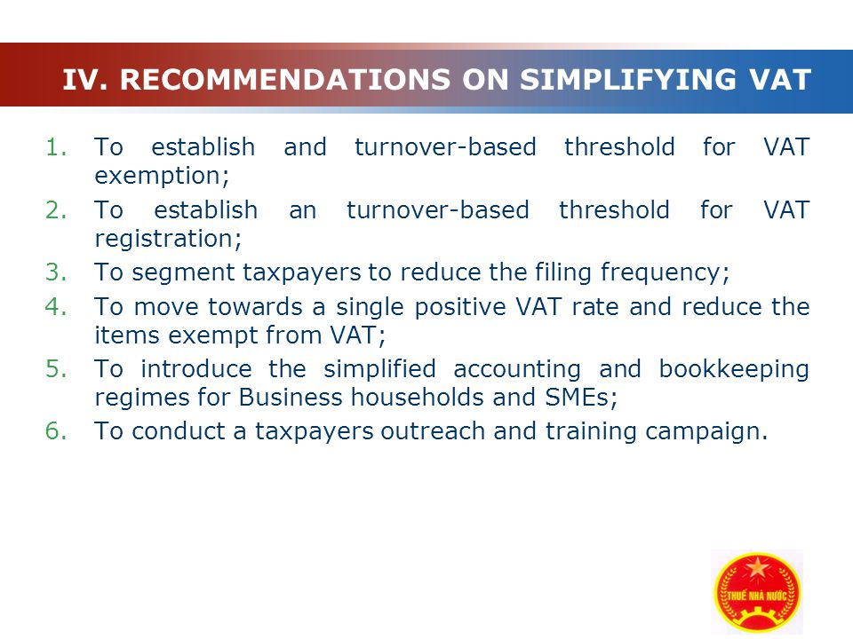 Company Logo 1.To establish and turnover-based threshold for VAT exemption; 2.To establish an turnover-based threshold for VAT registration; 3.To segment taxpayers to reduce the filing frequency; 4.To move towards a single positive VAT rate and reduce the items exempt from VAT; 5.To introduce the simplified accounting and bookkeeping regimes for Business households and SMEs; 6.To conduct a taxpayers outreach and training campaign.