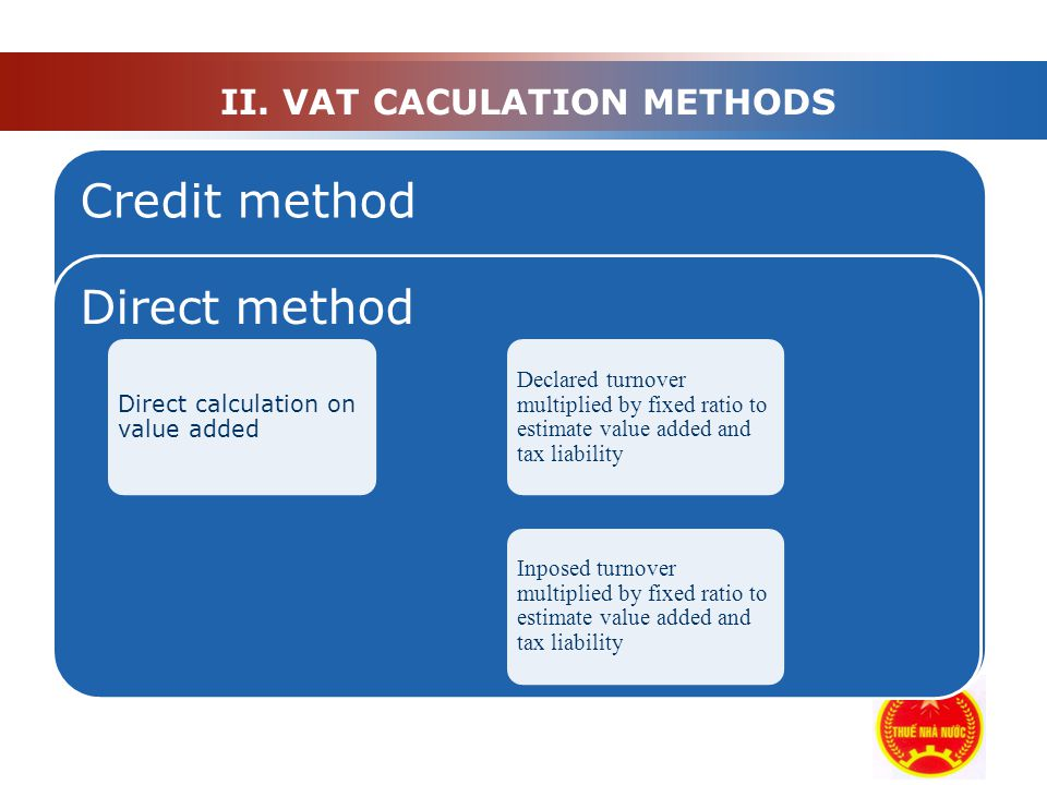 II. VAT CACULATION METHODS Credit method Direct method Direct calculation on value added Declared turnover multiplied by fixed ratio to estimate value