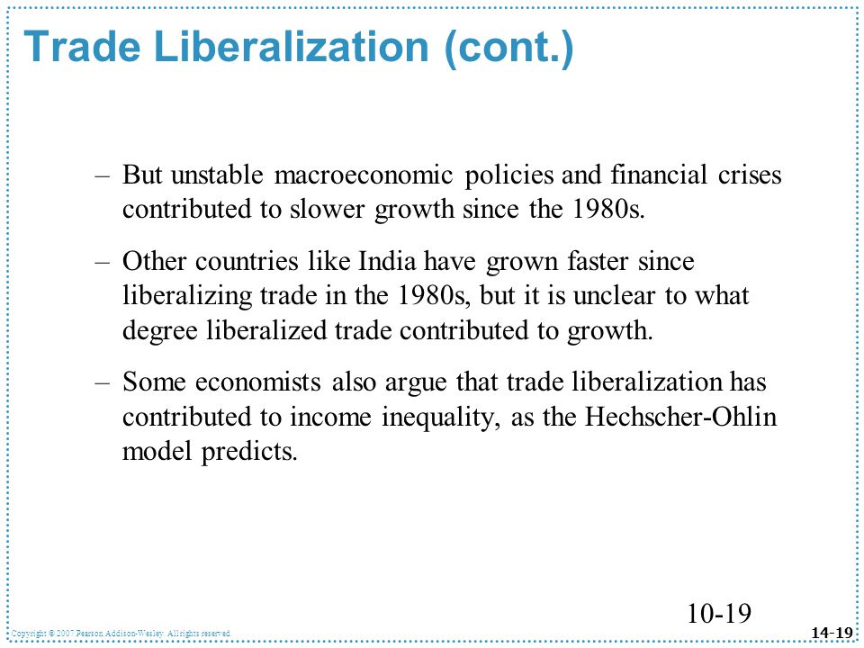 14-19 Copyright © 2007 Pearson Addison-Wesley. All rights reserved. 10-19 Trade Liberalization (cont.) –But unstable macroeconomic policies and financ