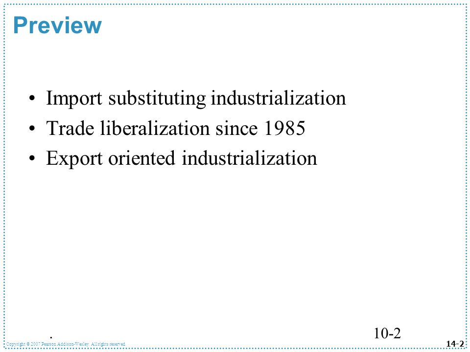 14-2 Copyright © 2007 Pearson Addison-Wesley. All rights reserved..10-2 Preview Import substituting industrialization Trade liberalization since 1985