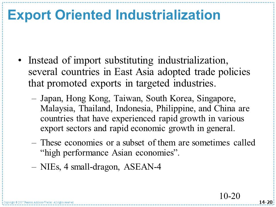 14-20 Copyright © 2007 Pearson Addison-Wesley. All rights reserved. 10-20 Export Oriented Industrialization Instead of import substituting industriali