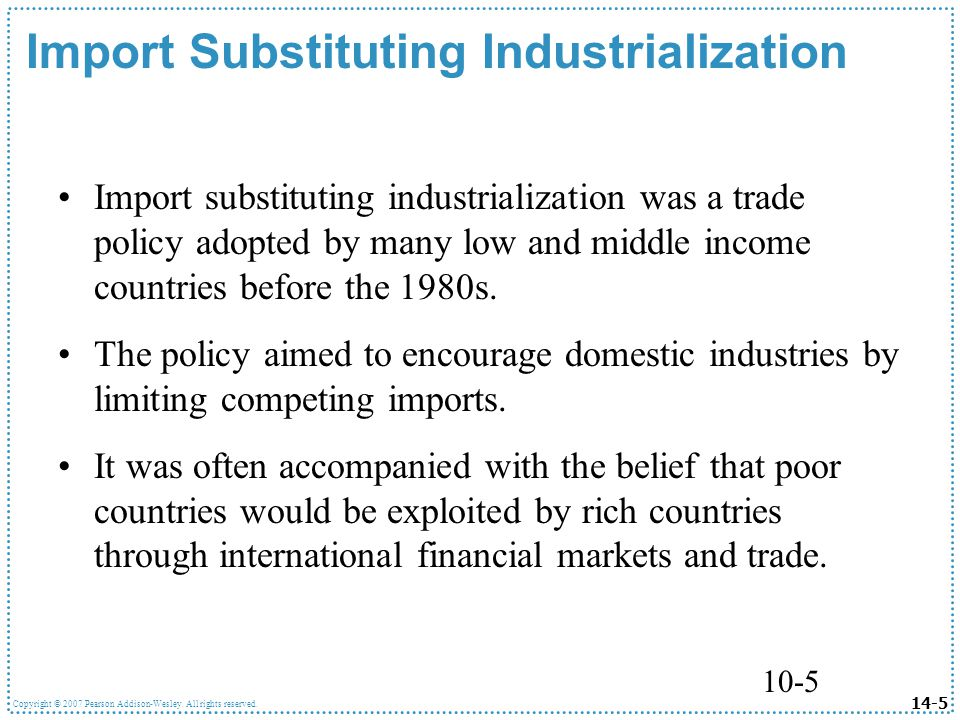 14-5 Copyright © 2007 Pearson Addison-Wesley. All rights reserved. 10-5 Import Substituting Industrialization Import substituting industrialization wa