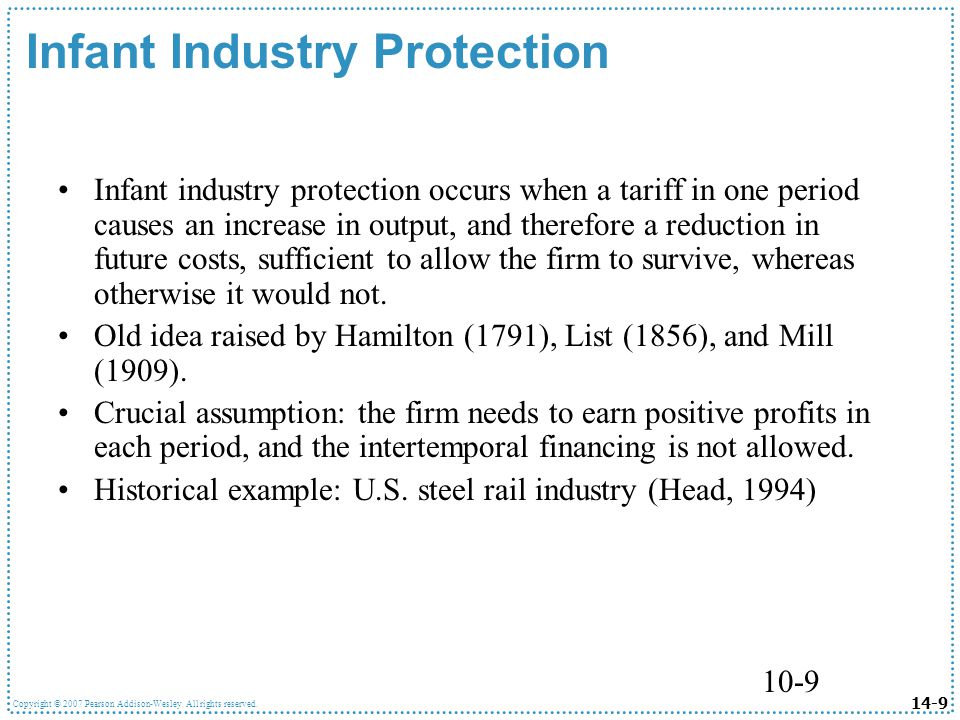 14-9 Copyright © 2007 Pearson Addison-Wesley. All rights reserved. 10-9 Infant Industry Protection Infant industry protection occurs when a tariff in