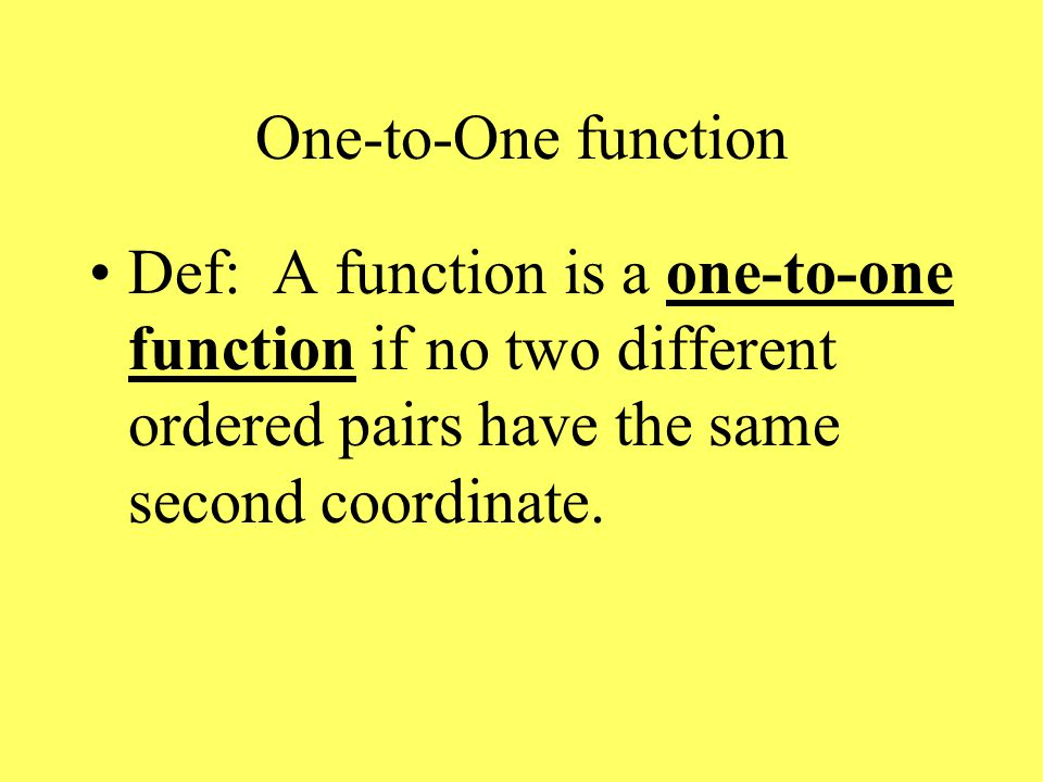 One-to-One function Def: A function is a one-to-one function if no two different ordered pairs have the same second coordinate.