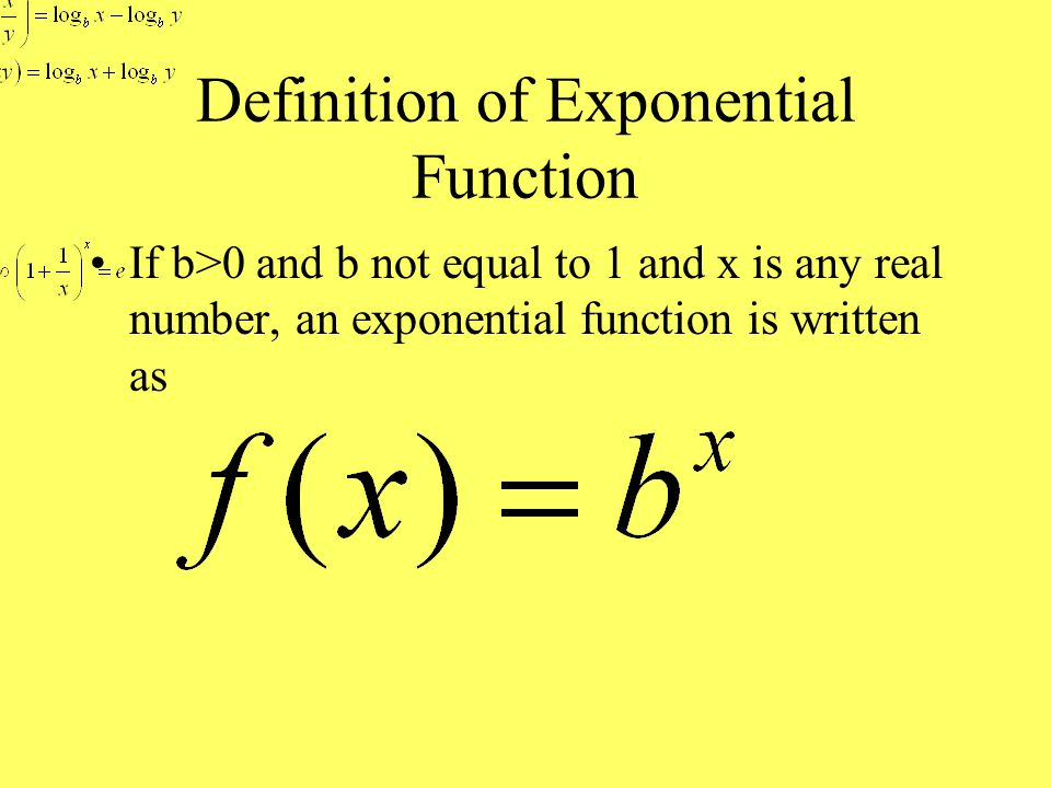 Definition of Exponential Function If b>0 and b not equal to 1 and x is any real number, an exponential function is written as