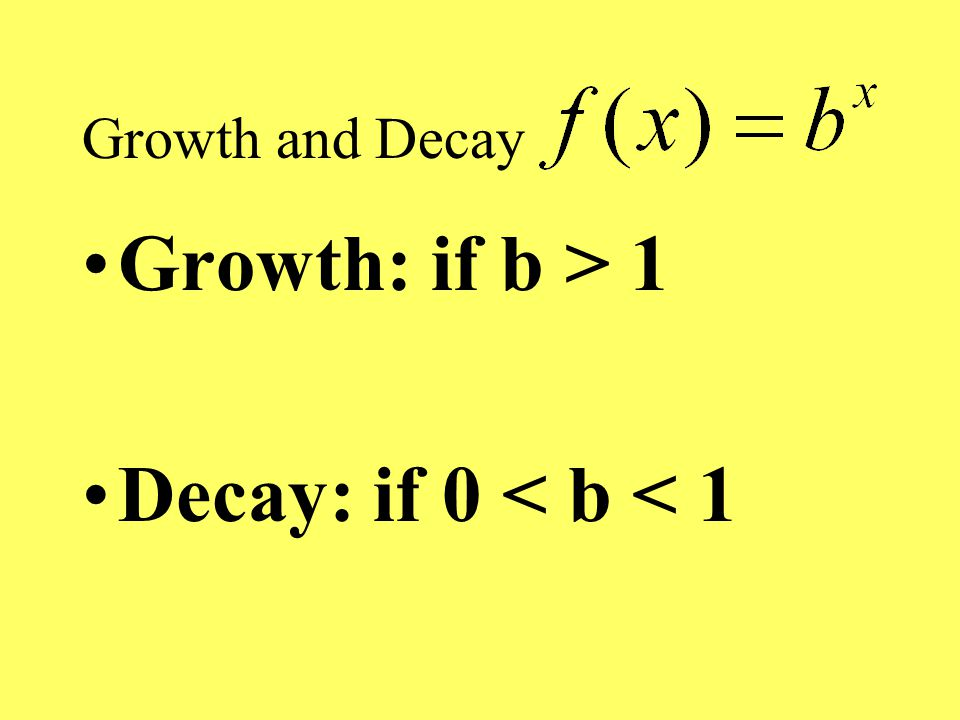 Growth and Decay Growth: if b > 1 Decay: if 0 < b < 1